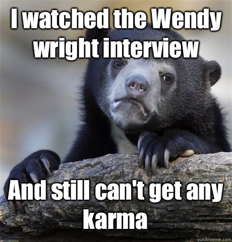 I watched the Wendy wright interview And still can't get any karma - I watched the Wendy wright interview And still can't get any karma  Confession Bear