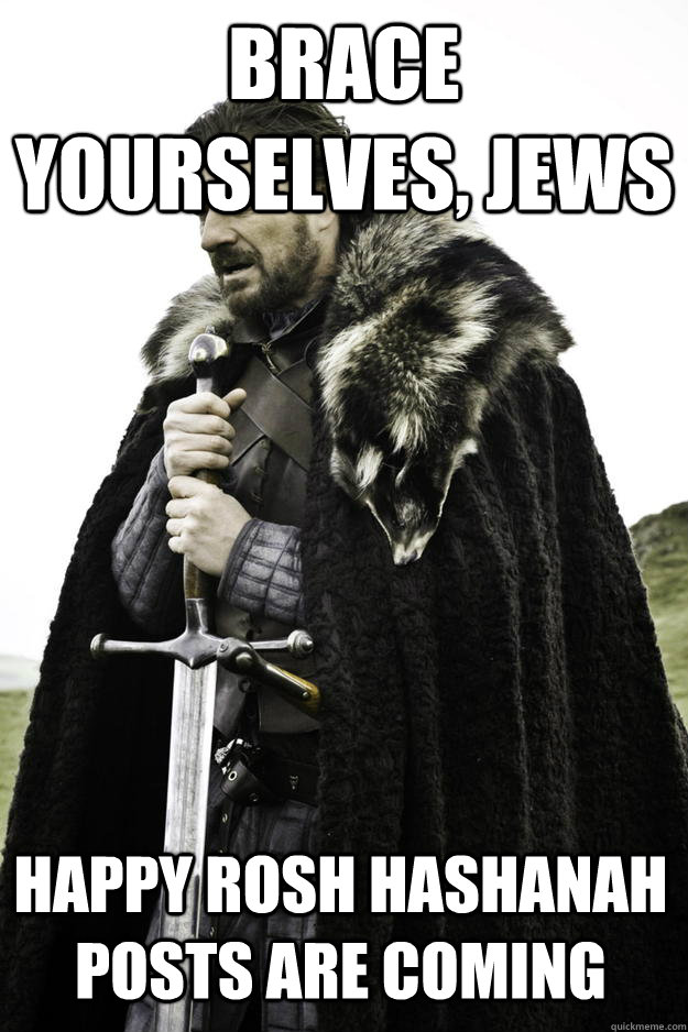 Brace Yourselves, Jews Happy Rosh Hashanah posts are coming - Brace Yourselves, Jews Happy Rosh Hashanah posts are coming  Winter is coming