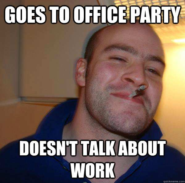 Goes to office party Doesn t Work Party Meme
