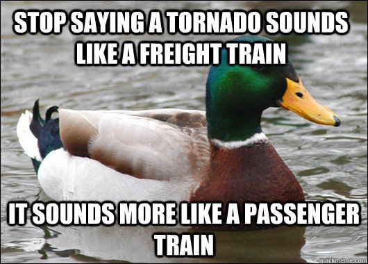 Stop saying a tornado sounds like a freight train It sounds more like a passenger train - Stop saying a tornado sounds like a freight train It sounds more like a passenger train  Actual Advice Mallard