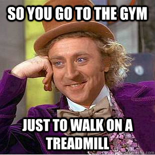so you go to the gym Just to walk on a treadmill - so you go to the gym Just to walk on a treadmill  Condescending Wonka