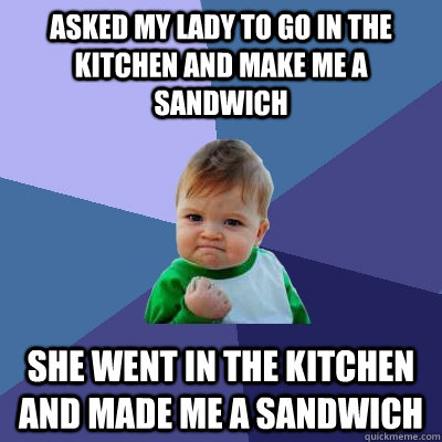 Asked my lady to go in the kitchen and make me a sandwich She went in the kitchen and made me a sandwich - Asked my lady to go in the kitchen and make me a sandwich She went in the kitchen and made me a sandwich  Success Kid
