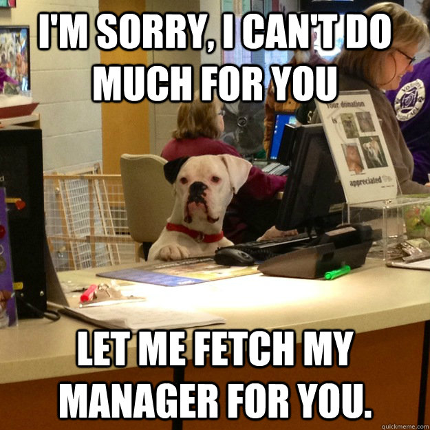 I'm sorry, I can't do much for you  Let me fetch my manager for you.