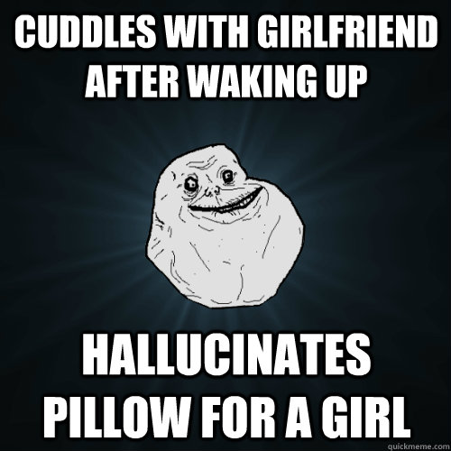 Cuddles with girlfriend after waking up hallucinates pillow for a girl - Cuddles with girlfriend after waking up hallucinates pillow for a girl  Forever Alone