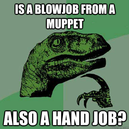 Is a blowjob from a muppet also a hand job? - Is a blowjob from a muppet also a hand job?  Philosoraptor