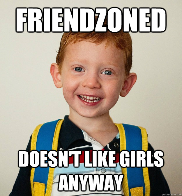 Friendzoned Doesn't like girls anyway