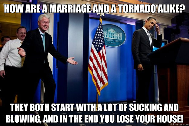 How are a marriage and a tornado alike? They both start with a lot of sucking and blowing, and in the end you lose your house!