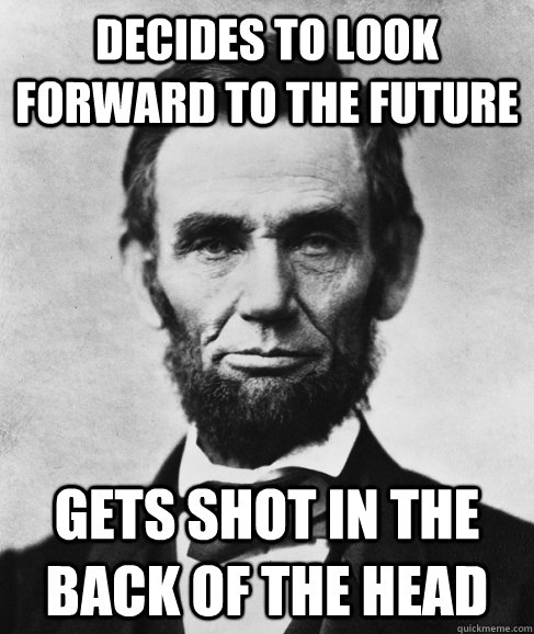 Decides to look forward to the future Gets shot in the back of the head - Decides to look forward to the future Gets shot in the back of the head  Most Interesting Lincoln in the World