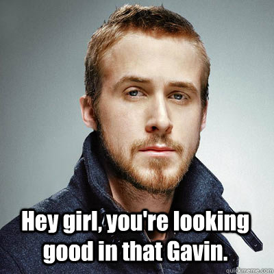 Hey girl, you're looking good in that Gavin.