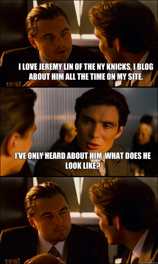 I love Jeremy Lin of the NY Knicks, I blog about him all the time on my site. I've only heard about him, what does he look like?  - I love Jeremy Lin of the NY Knicks, I blog about him all the time on my site. I've only heard about him, what does he look like?   Inception