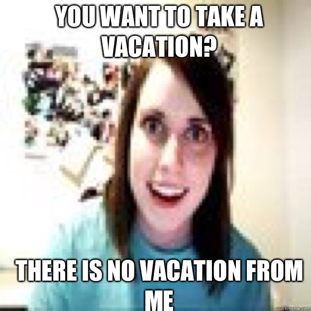 You want to take a vacation? There is no vacation from me