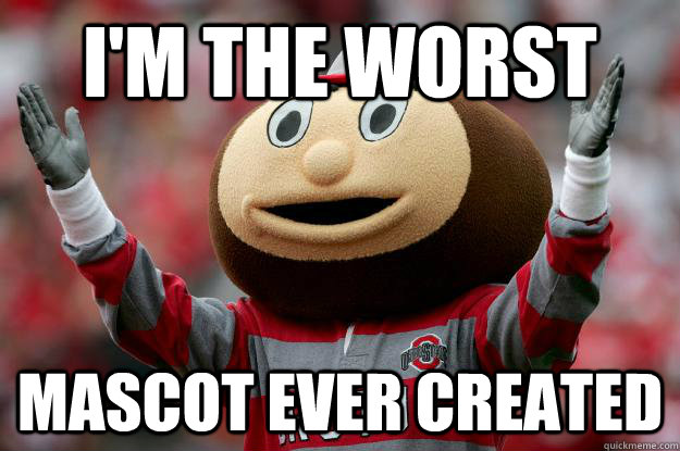 I'm the worst mascot ever created - I'm the worst mascot ever created  Ohio state