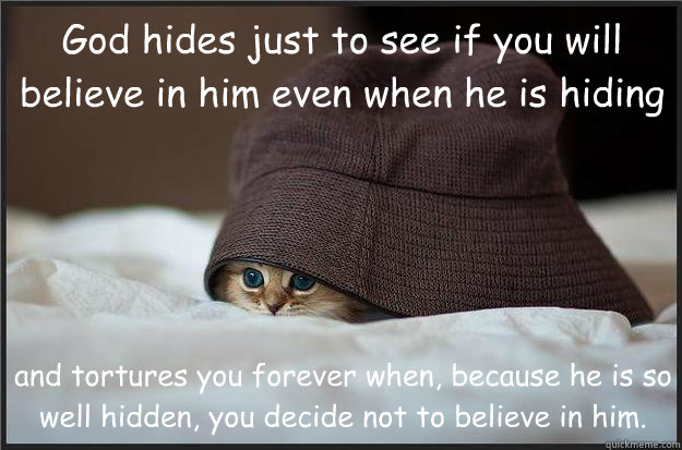 God hides just to see if you will believe in him even when he is hiding and tortures you forever when, because he is so well hidden, you decide not to believe in him. - God hides just to see if you will believe in him even when he is hiding and tortures you forever when, because he is so well hidden, you decide not to believe in him.  Hidden Kitty