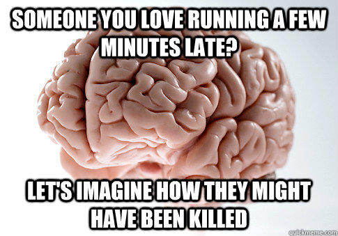 Someone you love running a few minutes late? Let's imagine how they might have been killed - Someone you love running a few minutes late? Let's imagine how they might have been killed  Scumbag Brain