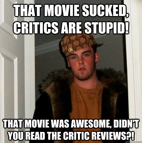 That movie sucked, critics are stupid! That movie was awesome, didn't you read the critic reviews?! - That movie sucked, critics are stupid! That movie was awesome, didn't you read the critic reviews?!  Scumbag Steve