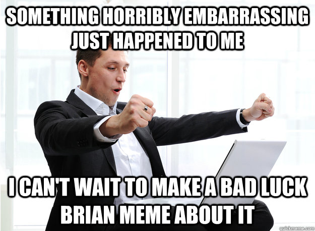 Something horribly embarrassing just happened to me I can't wait to make a bad luck Brian meme about it - Something horribly embarrassing just happened to me I can't wait to make a bad luck Brian meme about it  Excited Redditor