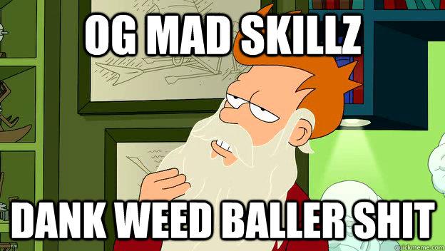 OG MAD SKILLZ DANK WEED BALLER SHIT - OG MAD SKILLZ DANK WEED BALLER SHIT  philosophy fry