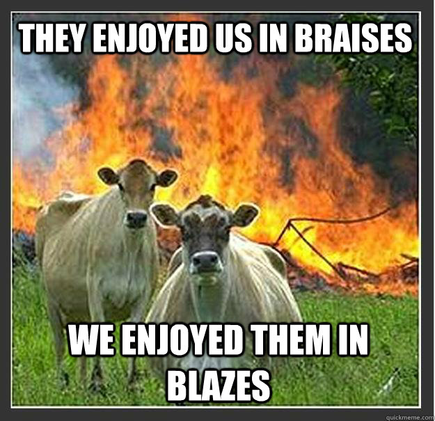 they enjoyed us in braises we enjoyed them in blazes  - they enjoyed us in braises we enjoyed them in blazes   Evil cows