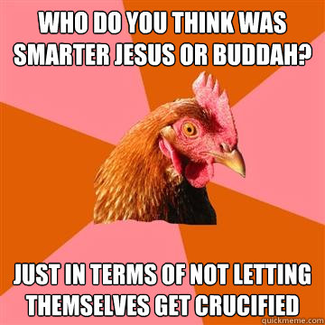 Who do you think was smarter Jesus or Buddah? just in terms of not letting themselves get crucified  Anti-Joke Chicken