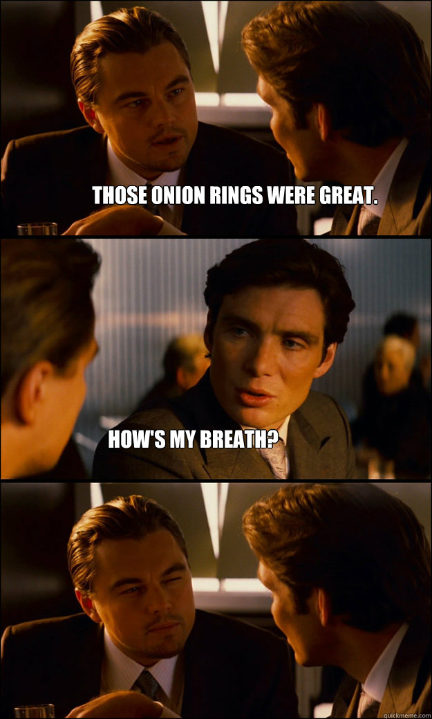 Those onion rings were great. How's my breath? - Those onion rings were great. How's my breath?  Inception