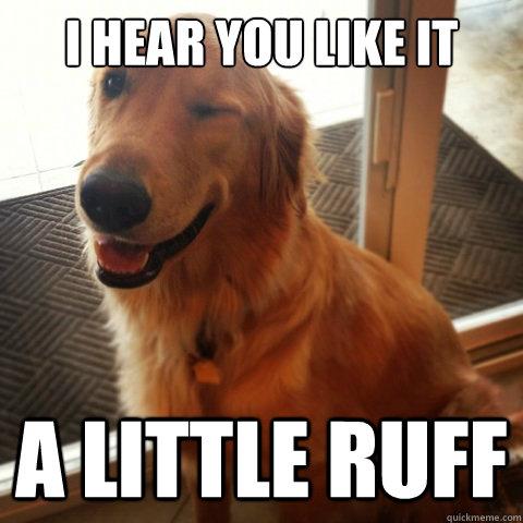 I hear you like it a little ruff - I hear you like it a little ruff  You sly dog!