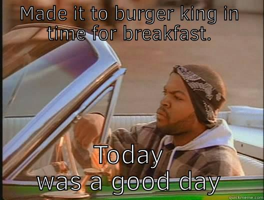 MADE IT TO BURGER KING IN TIME FOR BREAKFAST. TODAY WAS A GOOD DAY today was a good day