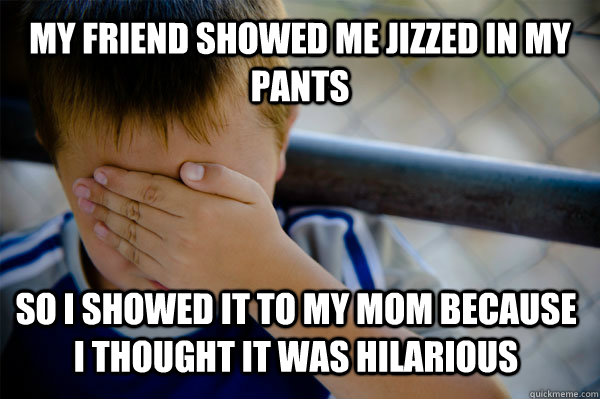 my friend showed me Jizzed in my pants so i showed it to my mom because i thought it was hilarious - my friend showed me Jizzed in my pants so i showed it to my mom because i thought it was hilarious  Confession kid