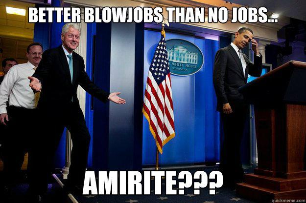 Better blowjobs than no jobs… AMIRITE???