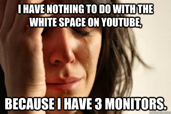 I have nothing to do with the white space on youtube, Because i have 3 monitors. - I have nothing to do with the white space on youtube, Because i have 3 monitors.  First World Problems