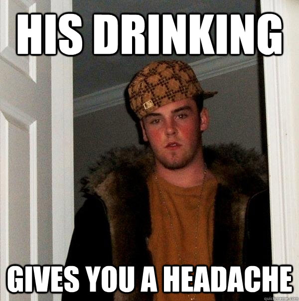 his drinking gives you a headache - his drinking gives you a headache  Scumbag Steve