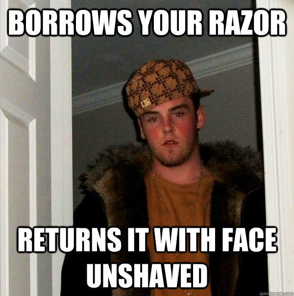 Borrows your razor returns it with face unshaved - Borrows your razor returns it with face unshaved  Scumbag Steve