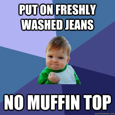 Put on freshly washed jeans No muffin top - Put on freshly washed jeans No muffin top  Success Kid