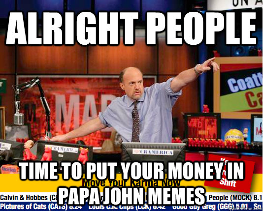 alright people time to put your money in papa john memes - alright people time to put your money in papa john memes  Mad Karma with Jim Cramer