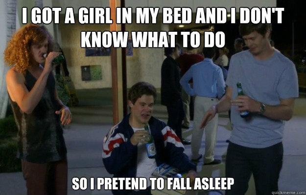 I got a girl in my bed and i don't know what to do so i pretend to fall asleep