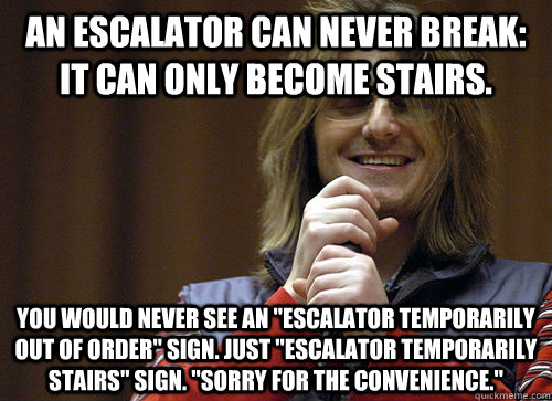An escalator can never break: It can only become stairs.  You would never see an
