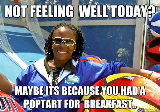 Not feeling  well today? maybe its because you had a poptart for  breakfast..