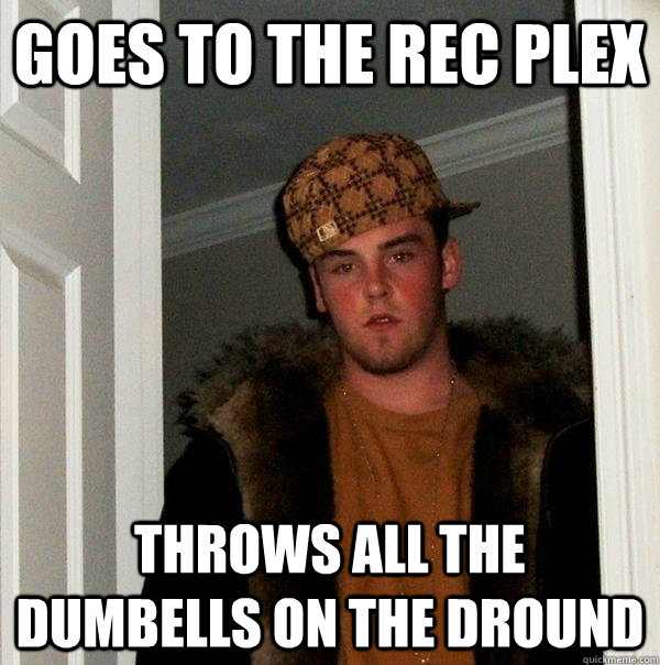 goes to the rec plex throws all the dumbells on the dround  Scumbag Steve