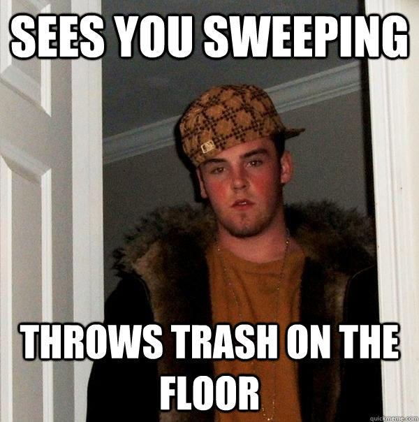 Sees you sweeping throws trash on the floor  Scumbag Steve
