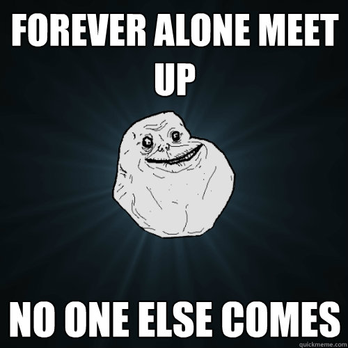 Forever Alone Meet Up No one else comes - Forever Alone Meet Up No one else comes  Forever Alone