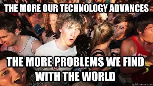 The more our technology advances The more problems we find with the world - The more our technology advances The more problems we find with the world  Sudden Clarity Clarence