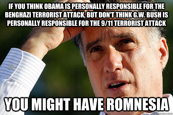 If you think Obama is personally responsible for the Benghazi terrorist attack, but don't think G.W. Bush is personally responsible for the 9/11 terrorist attack you might have Romnesia - If you think Obama is personally responsible for the Benghazi terrorist attack, but don't think G.W. Bush is personally responsible for the 9/11 terrorist attack you might have Romnesia  Romnesia