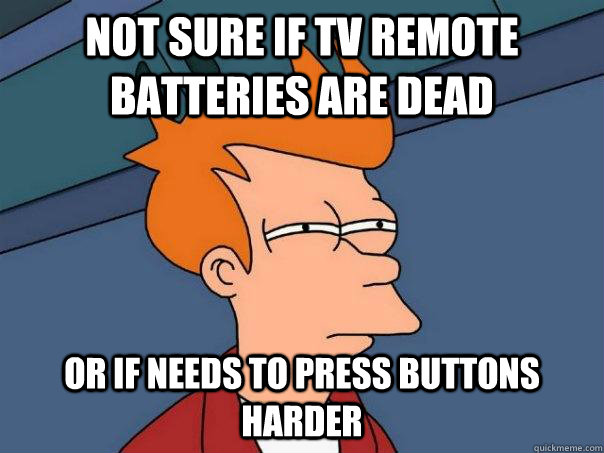 Not Sure If tv remote batteries are dead or if needs to press buttons harder - Not Sure If tv remote batteries are dead or if needs to press buttons harder  Futurama Fry