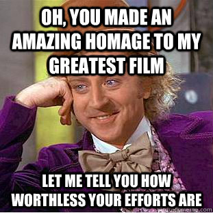 Oh, you made an amazing homage to my greatest film let me tell you how worthless your efforts are  Condescending Wonka
