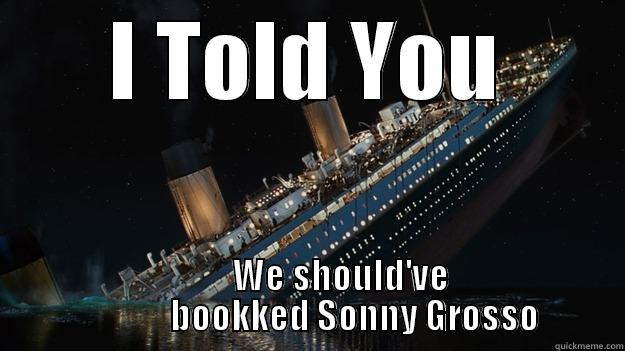 I TOLD YOU          WE SHOULD'VE              BOOKKED SONNY GROSSO Careful with the tip