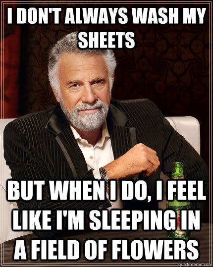 I don't always wash my sheets but when I do, I feel like I'm sleeping in a field of flowers - I don't always wash my sheets but when I do, I feel like I'm sleeping in a field of flowers  The Most Interesting Man In The World