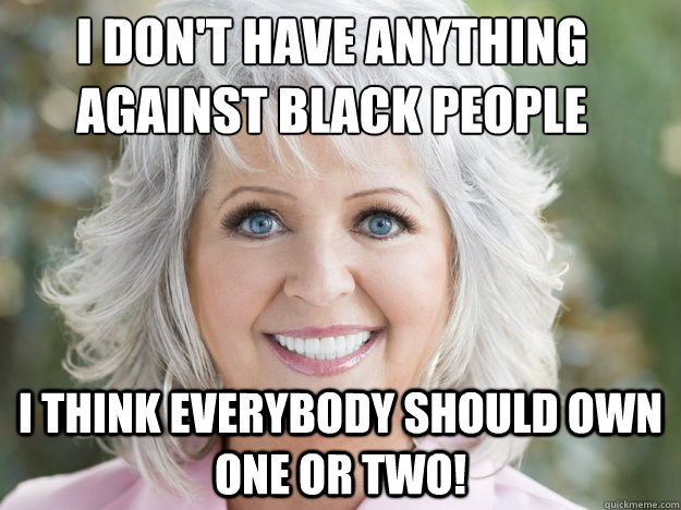 i think everybody should own one or two! i don't have anything against black people - i think everybody should own one or two! i don't have anything against black people  paula deen soon