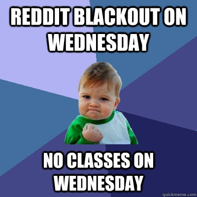 reddit blackout on wednesday no classes on wednesday - reddit blackout on wednesday no classes on wednesday  Success Kid