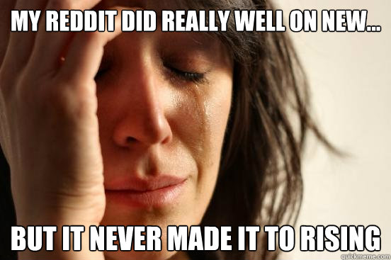 My reddit did really well on new... but it never made it to rising - My reddit did really well on new... but it never made it to rising  First World Problems