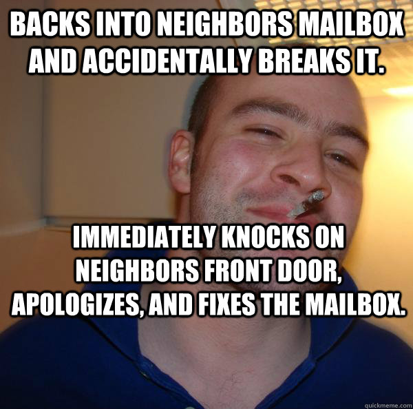 Backs into neighbors mailbox and accidentally breaks it. Immediately knocks on neighbors front door, apologizes, and fixes the mailbox. - Backs into neighbors mailbox and accidentally breaks it. Immediately knocks on neighbors front door, apologizes, and fixes the mailbox.  Misc