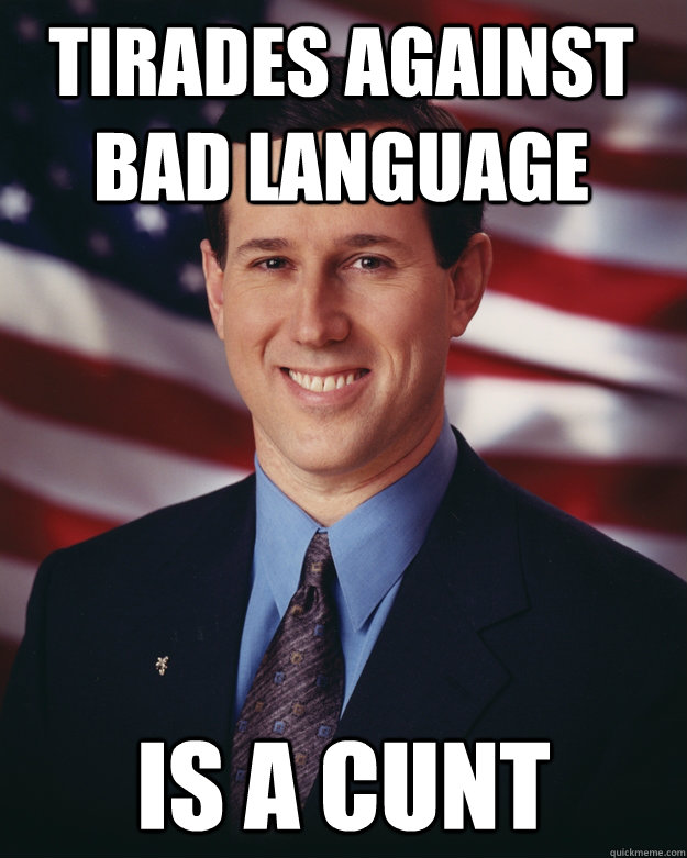 tirades against bad language is a cunt - tirades against bad language is a cunt  Rick Santorum